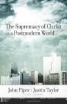 The Supremacy of Christ in a Postmodern World - John Piper, David F. Wells, D.A. Carson, Voddie T. Baucham Jr., Timothy Keller, Mark Driscoll