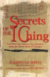 Secrets of the I Ching: Get What You Want in Every Situation Using the Classic Bookof Changes - Joseph Murphy, Kenneth Irving