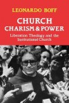 Church, Charism and Power: Liberation Theology and the Institutional Church - Leonardo Boff, J.W. Diercksmeyer