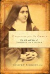 Everything Is Grace: The Life and Way of Therese of Lisieux - Joseph F. Schmidt