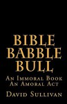 Bible Babble Bull: An Immoral Book an Amoral ACT - David Sullivan