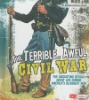 The Terrible, Awful Civil War: The Disgusting Details about Life During America's Bloodiest War - Kay Melchisedech Olson