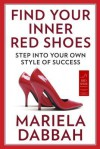 Find Your Inner Red Shoes: Step Into Your Own Style of Success - Mariela Dabbah
