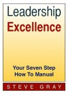 Leadership Excellence - Your Seven Step How To Manual - Steve Gray