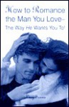 How to Romance the Man You Love--The Way He Wants You To! - Lucy Sanna