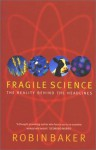Fragile Science: The Reality Behind the Headlines - Robin Baker