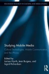 Studying Mobile Media: Cultural Technologies, Mobile Communication, and the iPhone - Larissa Hjorth, Jean Burgess, Ingrid Richardson