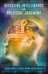Affective Intelligence and Political Judgment - George E. Marcus, W. Russell Neuman, Michael MacKuen