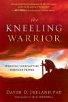 The Kneeling Warrior: Winning Your Battles Through Prayer - David Ireland