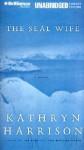 The Seal Wife (Audio) - Kathryn Harrison, Fred Stella