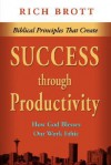 Biblical Principles That Create Success Through Productivity: How God Blesses Our Work Ethic - Rich Brott