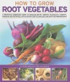 How to Grow Root Vegetables: A practical gardening guide to growing beets, turnips, rutabagas, carrots, parsnips and potatoes, with step-by-step techniques and over 185 photographs - Richard Bird