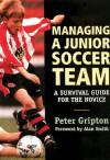 Managing a Junior Soccer Team: A Survival Guide for the Novice - Peter Gripton, Alan Smith