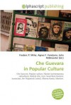 Che Guevara In Popular Culture: Che Guevara, Popular Culture, Hipster (Contemporary Subculture), Radical Chic, Icon, Guerrillero Heroico, Iconoclast, Jim Fitzpatrick (Artist), Alberto Korda, Marxism - Agnes F. Vandome, John McBrewster, Sam B Miller II