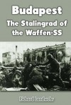 Budapest: The Stalingrad of the Waffen-SS - Richard Landwehr