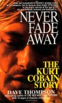 Never Fade Away: The Kurt Cobain Story - Dave Thompson