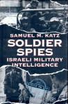 Soldier Spies: Israeli Military Intelligence - Samuel M. Katz