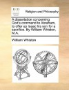 A Dissertation Concerning God's Command to Abraham, to Offer Up Isaac His Son for a Sacrifice. by William Whiston, M.A - William Whiston