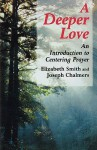 Deeper Love: An Introduction to Centering Prayer - Elizabeth Smith