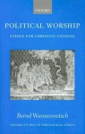 Political Worship: Ethics for Christian Citizens (Oxford Studies in Theological Ethics) - Bernd Wannenwetsch, Margaret Kohl