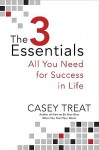 The 3 Essentials: All You Need for Success in Life - Casey Treat
