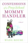 Confessions of a Prep School Mommy Handler: A Memoir - Wade Rouse