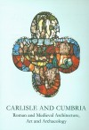 Carlisle and Cumbria: Roman and Medieval Architecture, Art and Archaeology - Sarah Brown, David Weston