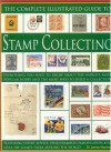 The Complete Illustrated Guide to Stamp Collecting: Everything You Need to Know about the World's Most Popular Hobby and the Many Ways to Build a Coll - James A. MacKay