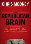 The Republican Brain: The Science of Why They Deny Science--And Reality - Chris Mooney, William Hughes