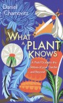 What a Plant Knows: The Hidden Senses of Your Garden - and Beyond - Daniel Chamovitz