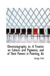 Chromatography, Or, a Treatise on Colours and Pigments, and of Their Powers in Painting, &C - George Field