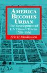 America Becomes Urban: The Development of U.S. Cities and Towns, 1780-1980 - Eric H. Monkkonen