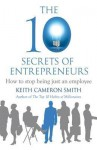 The 10 Secrets of Entrepreneurs: How to Stop Being Just an Employee. by Keith Cameron Smith - Keith Cameron Smith