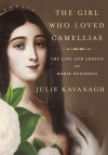The Girl Who Loved Camellias: The Life and Legend of Marie Duplessis - Julie Kavanagh