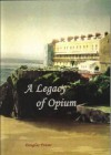 A Legacy of Opium: The True Story of How Three Brothers from Tenby Became Opium Traders in China, and of Their Legacy - Douglas Fraser