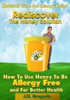 Natural Cure for Allergy Relief Rediscover The Honey Solution: How To Use Honey To Be Allergy Free and For Better Health - J.H. Gregorio