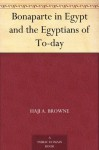 Bonaparte in Egypt and the Egyptians of To-day - Haji A. Browne