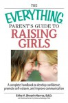 The Everything Parent's Guide To Raising Girls: A Complete Handbook to Develop Confidence, Promote Self-Esteem and Improve Communication (Everything®) - Erika V. Shearin Karres, Rebecca Rutledge