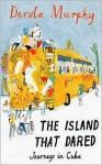 The Island That Dared: Journeys in Cuba - Dervla Murphy
