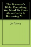 The Borrower's Bible: Everything You Need To Know About Credit & Borrowing Money - Jon Murray