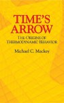 Time's Arrow: The Origins of Thermodynamic Behavior - Michael C. Mackey