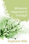 Whatever Happened to Ecology? - Stephanie Mills