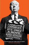 It's Only a Movie: Alfred Hitchcock - A Personal Biography - Charlotte Chandler
