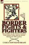 Border Fights & Fighters: the Conflicts on the Eastern Frontiers With Indian Tribes and the British During the 18th Century - Cyrus Townsend Brady