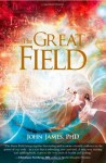 The Great Field: Soul at Play in the Conscious Universe - John James