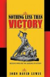 Nothing Less than Victory: Decisive Wars and the Lessons of History - John David Lewis