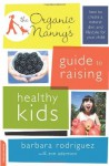 The Organic Nanny's Guide to Raising Healthy Kids: How to Create a Natural Diet and Lifestyle for Your Child - Barbara Rodriguez, Eve Adamson