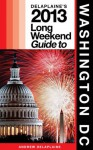 Delaplaine's 2013 Long Weekend Guide to Washington, D.C. (Long Weekend Guides) - Andrew Delaplaine