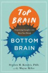 Top Brain, Bottom Brain: Surprising Insights into How You Think - Stephen M. Kosslyn, GWayne Miller