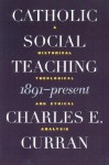 Catholic Social Teaching, 1891-Present: A Historical, Theological, and Ethical Analysis (Moral Traditions series) - Charles E. Curran